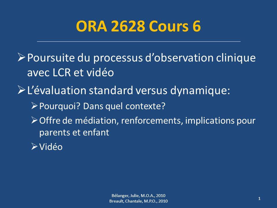 ORA 2628 Cours 6 Poursuite du processus dobservation clinique avec LCR et vidéo Lévaluation standard versus dynamique: Pourquoi? Dans quel contexte? O