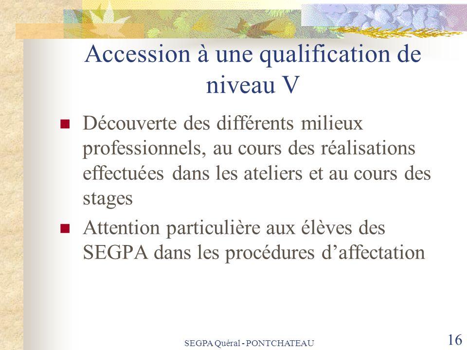 SEGPA Quéral - PONTCHATEAU 16 Accession à une qualification de niveau V Découverte des différents milieux professionnels, au cours des réalisations ef