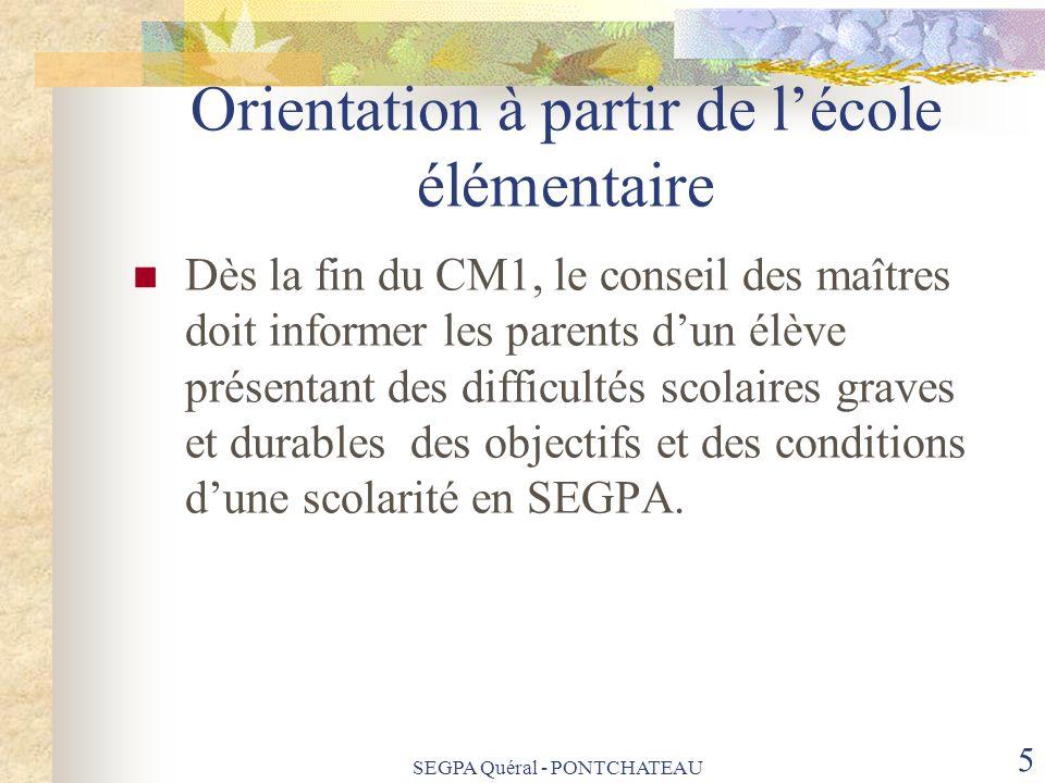 SEGPA Quéral - PONTCHATEAU 5 Orientation à partir de lécole élémentaire Dès la fin du CM1, le conseil des maîtres doit informer les parents dun élève