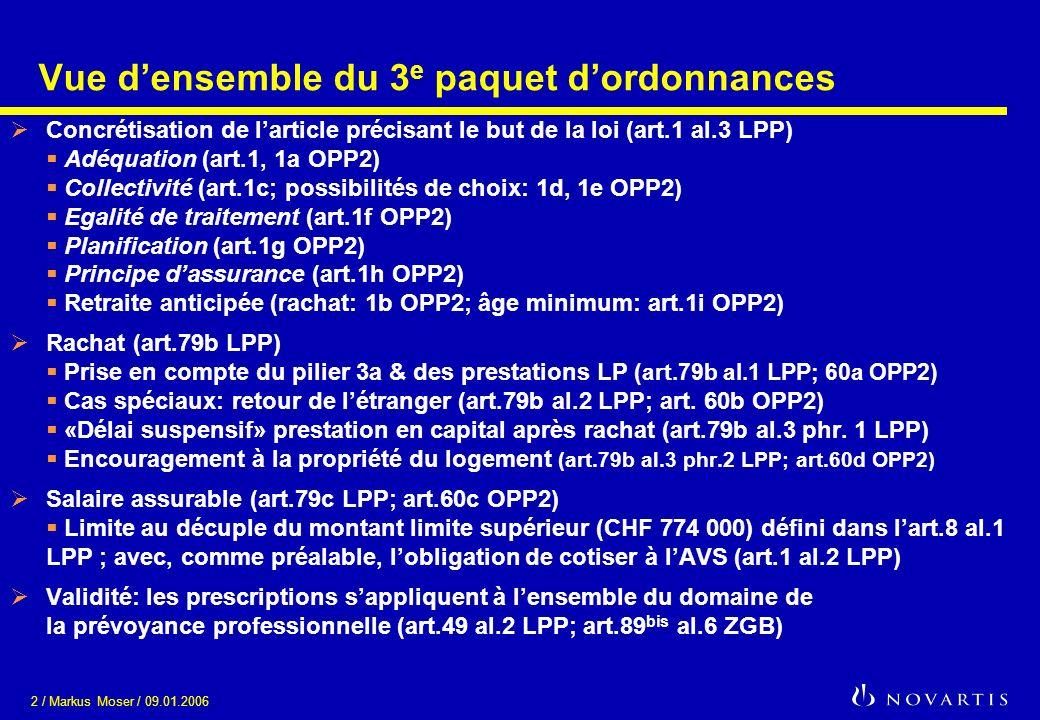 2 / Markus Moser / 09.01.2006 Vue densemble du 3 e paquet dordonnances Concrétisation de larticle précisant le but de la loi (art.1 al.3 LPP) Adéquation (art.1, 1a OPP2) Collectivité (art.1c; possibilités de choix: 1d, 1e OPP2) Egalité de traitement (art.1f OPP2) Planification (art.1g OPP2) Principe dassurance (art.1h OPP2) Retraite anticipée (rachat: 1b OPP2; âge minimum: art.1i OPP2) Rachat (art.79b LPP) Prise en compte du pilier 3a & des prestations LP (art.79b al.1 LPP; 60a OPP2) Cas spéciaux: retour de létranger (art.79b al.2 LPP; art.