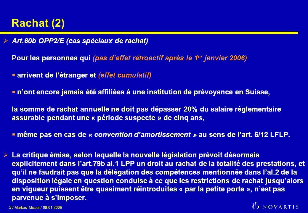 5 / Markus Moser / 09.01.2006 Rachat (2) Art.60b OPP2/E (cas spéciaux de rachat) Pour les personnes qui (pas deffet rétroactif après le 1 er janvier 2006) arrivent de létranger et (effet cumulatif) nont encore jamais été affiliées à une institution de prévoyance en Suisse, la somme de rachat annuelle ne doit pas dépasser 20% du salaire réglementaire assurable pendant une « période suspecte » de cinq ans, même pas en cas de « convention damortissement » au sens de lart.