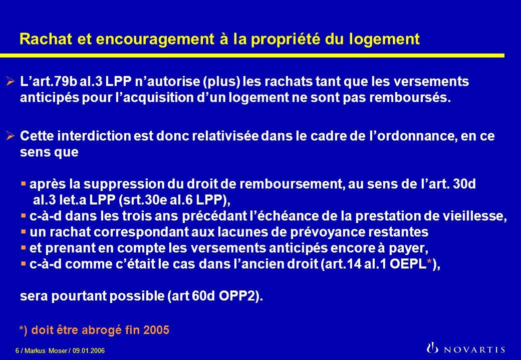 6 / Markus Moser / 09.01.2006 Rachat et encouragement à la propriété du logement Lart.79b al.3 LPP nautorise (plus) les rachats tant que les versements anticipés pour lacquisition dun logement ne sont pas remboursés.