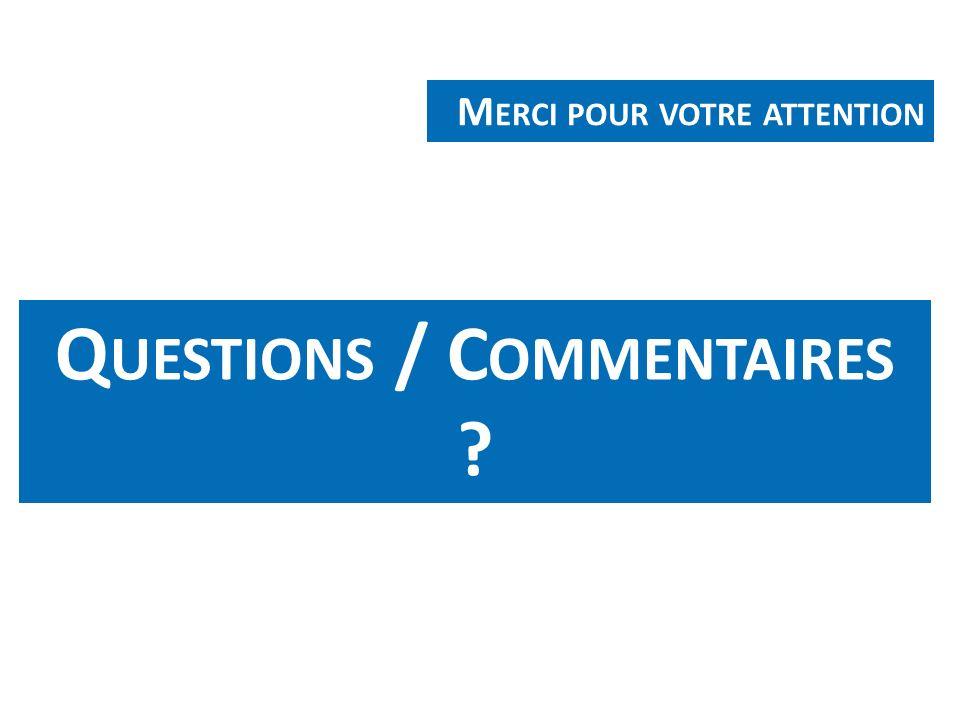 Q UESTIONS / C OMMENTAIRES ? M ERCI POUR VOTRE ATTENTION