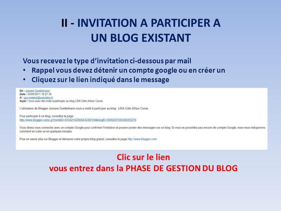 II - INVITATION A PARTICIPER A UN BLOG EXISTANT Vous recevez le type dinvitation ci-dessous par mail Rappel vous devez détenir un compte google ou en créer un Cliquez sur le lien indiqué dans le message Clic sur le lien vous entrez dans la PHASE DE GESTION DU BLOG