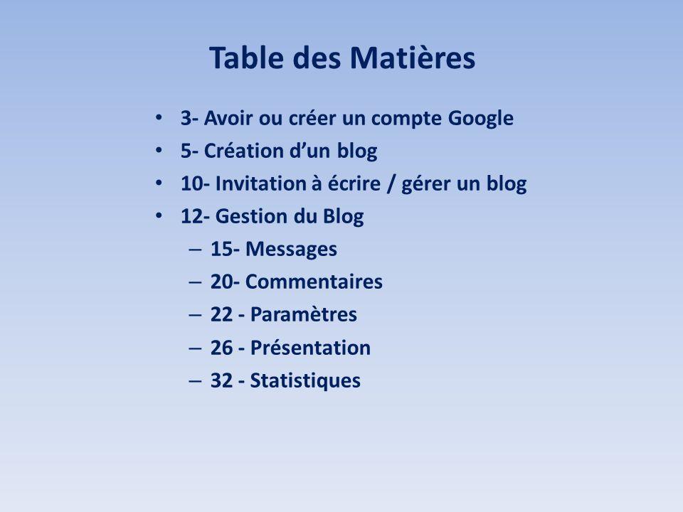 Table des Matières 3- Avoir ou créer un compte Google 5- Création dun blog 10- Invitation à écrire / gérer un blog 12- Gestion du Blog – 15- Messages – 20- Commentaires – 22 - Paramètres – 26 - Présentation – 32 - Statistiques