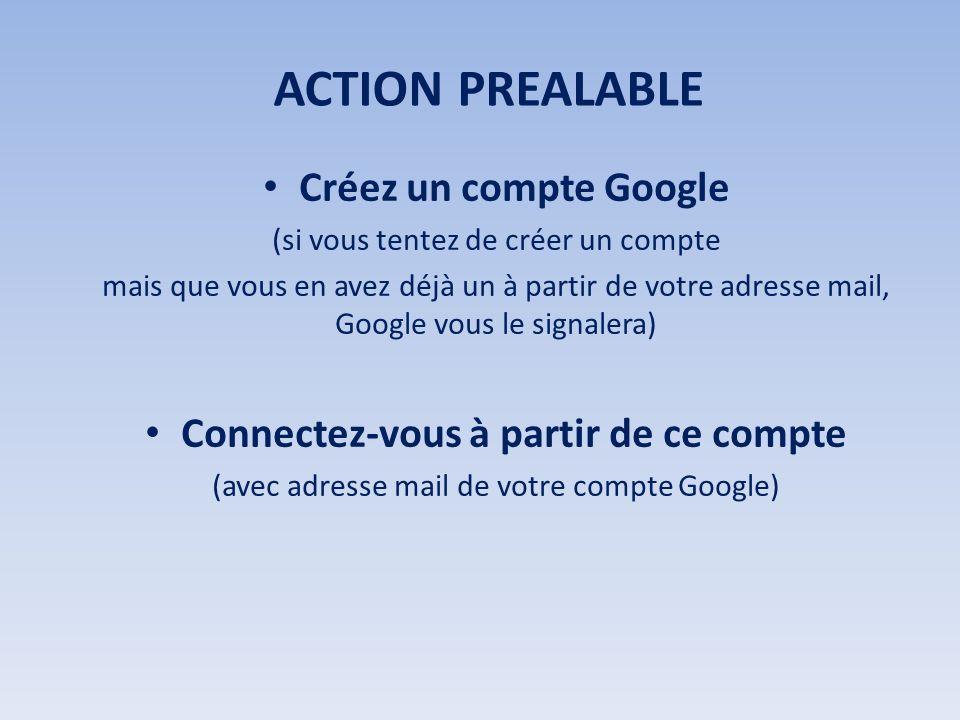 ACTION PREALABLE Créez un compte Google (si vous tentez de créer un compte mais que vous en avez déjà un à partir de votre adresse mail, Google vous le signalera) Connectez-vous à partir de ce compte (avec adresse mail de votre compte Google)