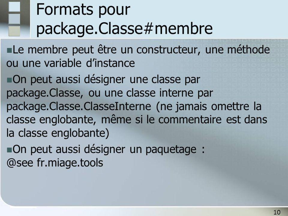 10 Formats pour package.Classe#membre Le membre peut être un constructeur, une méthode ou une variable dinstance On peut aussi désigner une classe par package.Classe, ou une classe interne par package.Classe.ClasseInterne (ne jamais omettre la classe englobante, même si le commentaire est dans la classe englobante) On peut aussi désigner un paquetage : @see fr.miage.tools