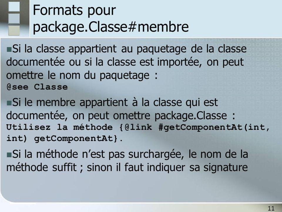 11 Formats pour package.Classe#membre Si la classe appartient au paquetage de la classe documentée ou si la classe est importée, on peut omettre le nom du paquetage : @see Classe Si le membre appartient à la classe qui est documentée, on peut omettre package.Classe : Utilisez la méthode {@link #getComponentAt(int, int) getComponentAt}.