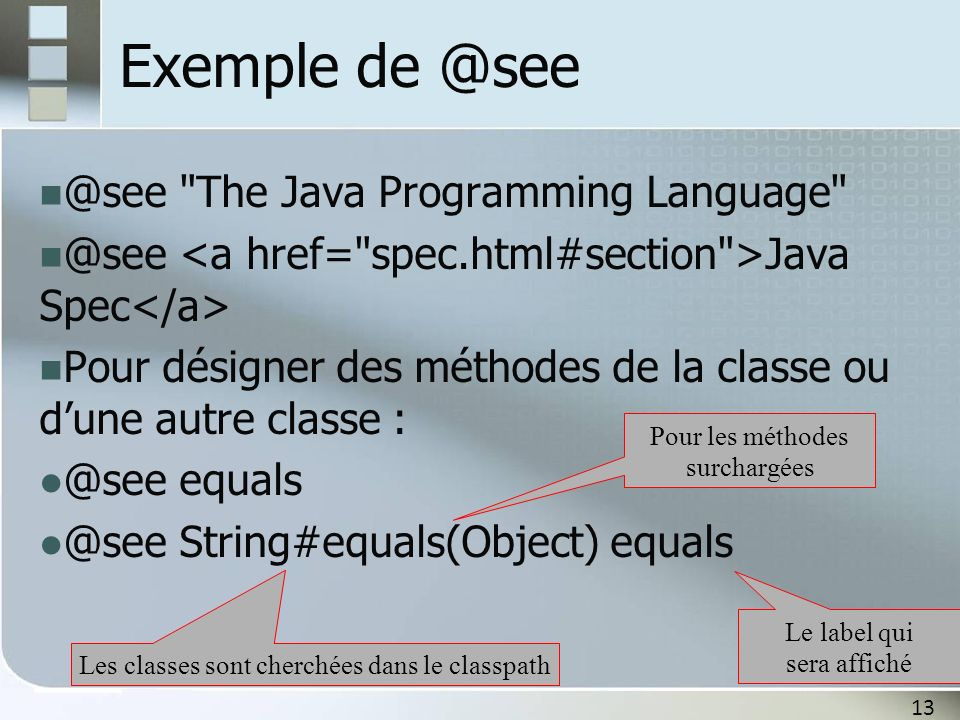 13 Exemple de @see @see The Java Programming Language @see Java Spec Pour désigner des méthodes de la classe ou dune autre classe : @see equals @see String#equals(Object) equals Le label qui sera affiché Les classes sont cherchées dans le classpath Pour les méthodes surchargées