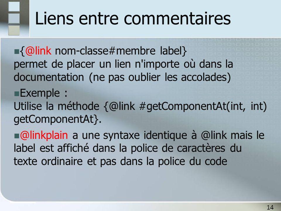 14 Liens entre commentaires {@link nom-classe#membre label} permet de placer un lien n importe où dans la documentation (ne pas oublier les accolades) Exemple : Utilise la méthode {@link #getComponentAt(int, int) getComponentAt}.