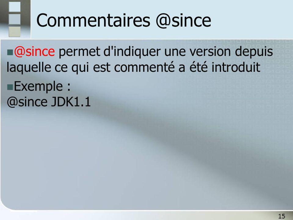 15 Commentaires @since @since permet d'indiquer une version depuis laquelle ce qui est commenté a été introduit Exemple : @since JDK1.1