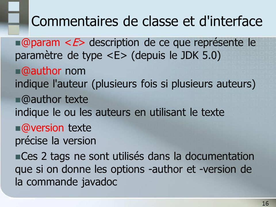 17 Commentaires de méthodes Tous les tags de même type doivent se suivre Les descriptions peuvent s étaler sur plusieurs lignes @param paramètre description documente un paramètre de la méthode @param description documente un paramètre de type de la méthode (ne pas omettre les ) @return description documente ce que retourne la méthode @throws classe_exception description documente une exception (on peut aussi utiliser @exception)