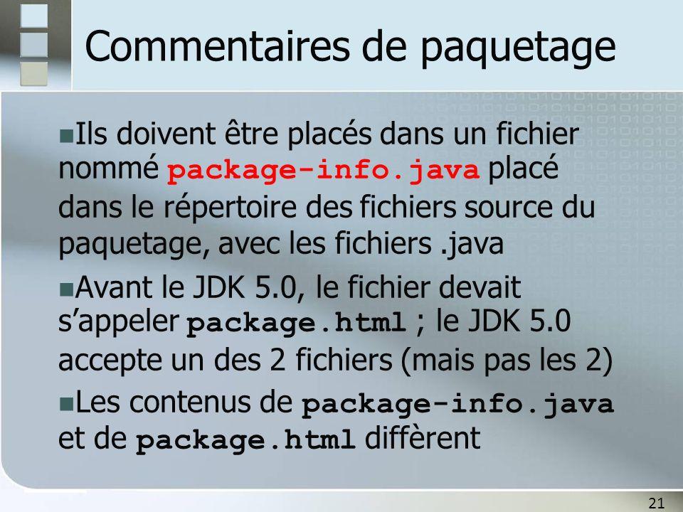 21 Commentaires de paquetage Ils doivent être placés dans un fichier nommé package-info.java placé dans le répertoire des fichiers source du paquetage, avec les fichiers.java Avant le JDK 5.0, le fichier devait sappeler package.html ; le JDK 5.0 accepte un des 2 fichiers (mais pas les 2) Les contenus de package-info.java et de package.html diffèrent