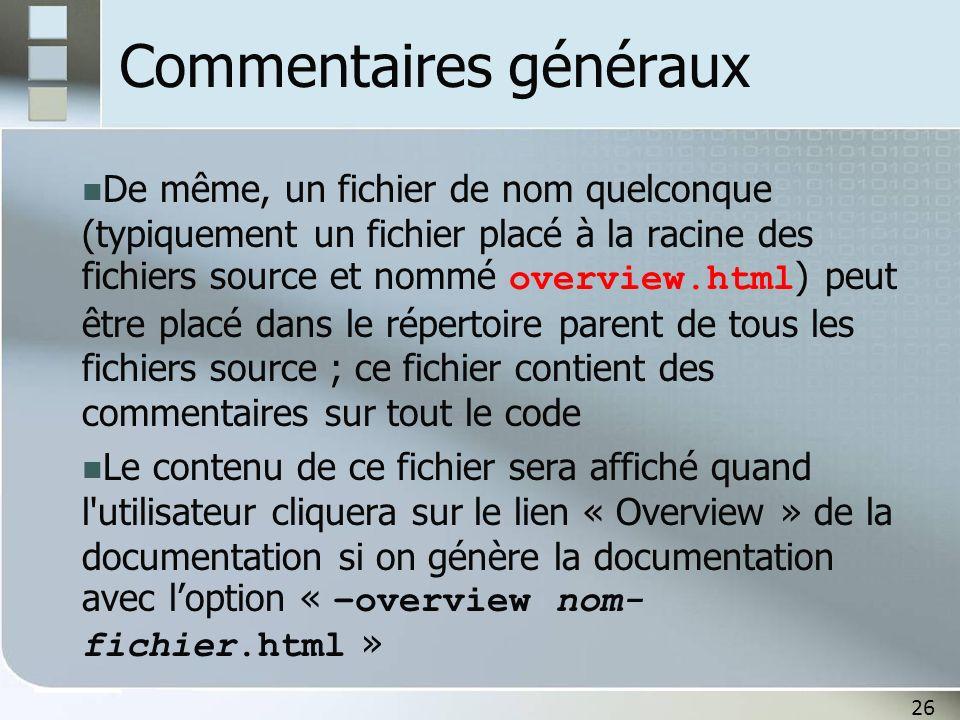 26 Commentaires généraux De même, un fichier de nom quelconque (typiquement un fichier placé à la racine des fichiers source et nommé overview.html ) peut être placé dans le répertoire parent de tous les fichiers source ; ce fichier contient des commentaires sur tout le code Le contenu de ce fichier sera affiché quand l utilisateur cliquera sur le lien « Overview » de la documentation si on génère la documentation avec loption « –overview nom- fichier.html »