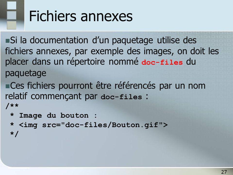 27 Fichiers annexes Si la documentation dun paquetage utilise des fichiers annexes, par exemple des images, on doit les placer dans un répertoire nommé doc-files du paquetage Ces fichiers pourront être référencés par un nom relatif commençant par doc-files : /** * Image du bouton : * */