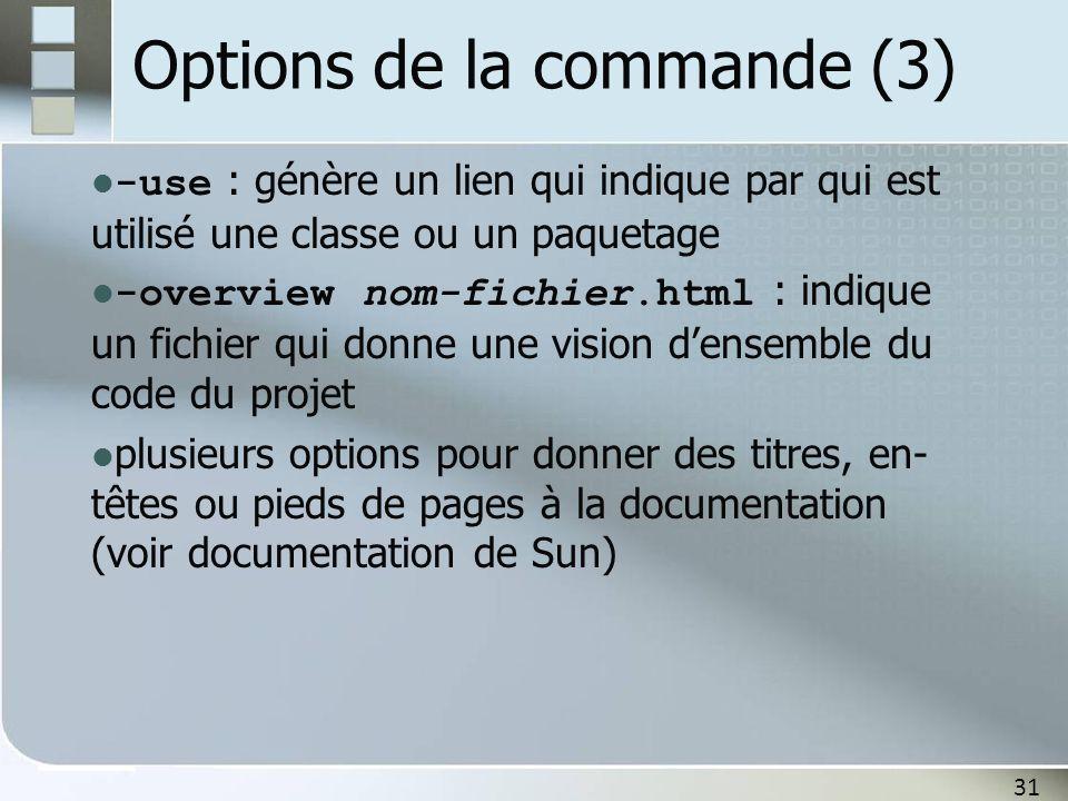 31 Options de la commande (3) -use : génère un lien qui indique par qui est utilisé une classe ou un paquetage -overview nom-fichier.html : indique un fichier qui donne une vision densemble du code du projet plusieurs options pour donner des titres, en- têtes ou pieds de pages à la documentation (voir documentation de Sun)