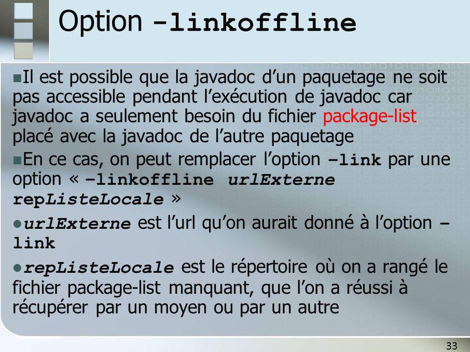 33 Option -linkoffline Il est possible que la javadoc dun paquetage ne soit pas accessible pendant lexécution de javadoc car javadoc a seulement besoin du fichier package-list placé avec la javadoc de lautre paquetage En ce cas, on peut remplacer loption –link par une option « –linkoffline urlExterne repListeLocale » urlExterne est lurl quon aurait donné à loption – link repListeLocale est le répertoire où on a rangé le fichier package-list manquant, que lon a réussi à récupérer par un moyen ou par un autre
