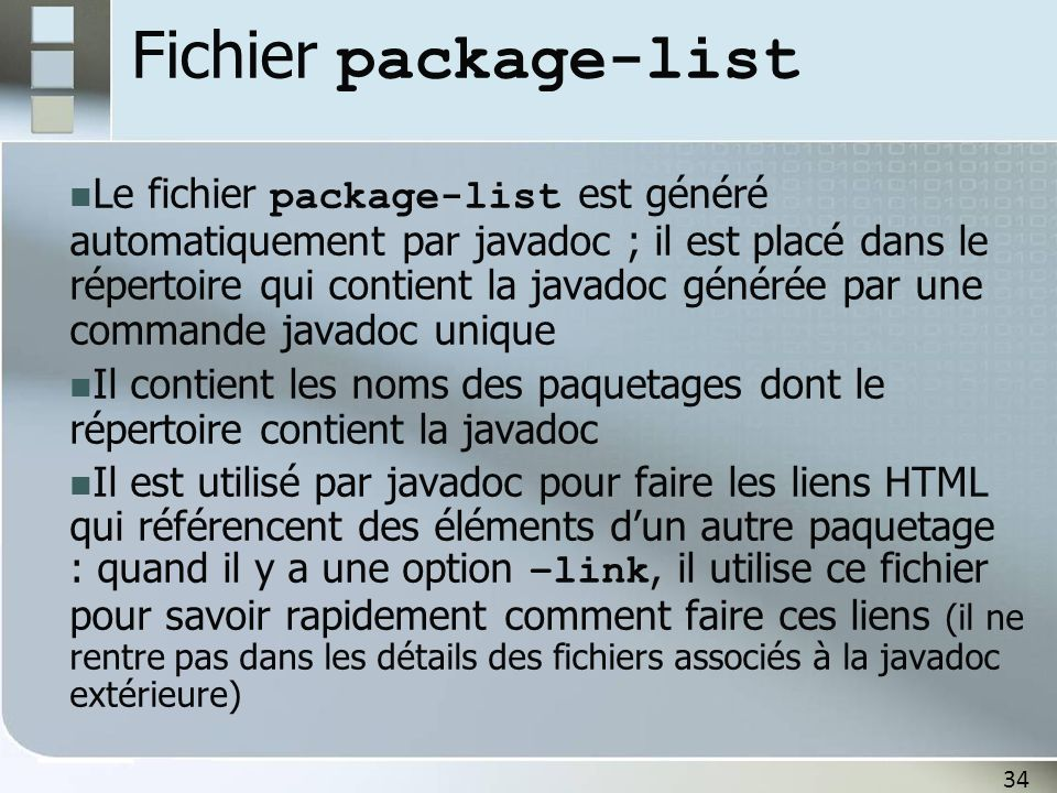 34 Fichier package-list Le fichier package-list est généré automatiquement par javadoc ; il est placé dans le répertoire qui contient la javadoc générée par une commande javadoc unique Il contient les noms des paquetages dont le répertoire contient la javadoc Il est utilisé par javadoc pour faire les liens HTML qui référencent des éléments dun autre paquetage : quand il y a une option –link, il utilise ce fichier pour savoir rapidement comment faire ces liens (il ne rentre pas dans les détails des fichiers associés à la javadoc extérieure)