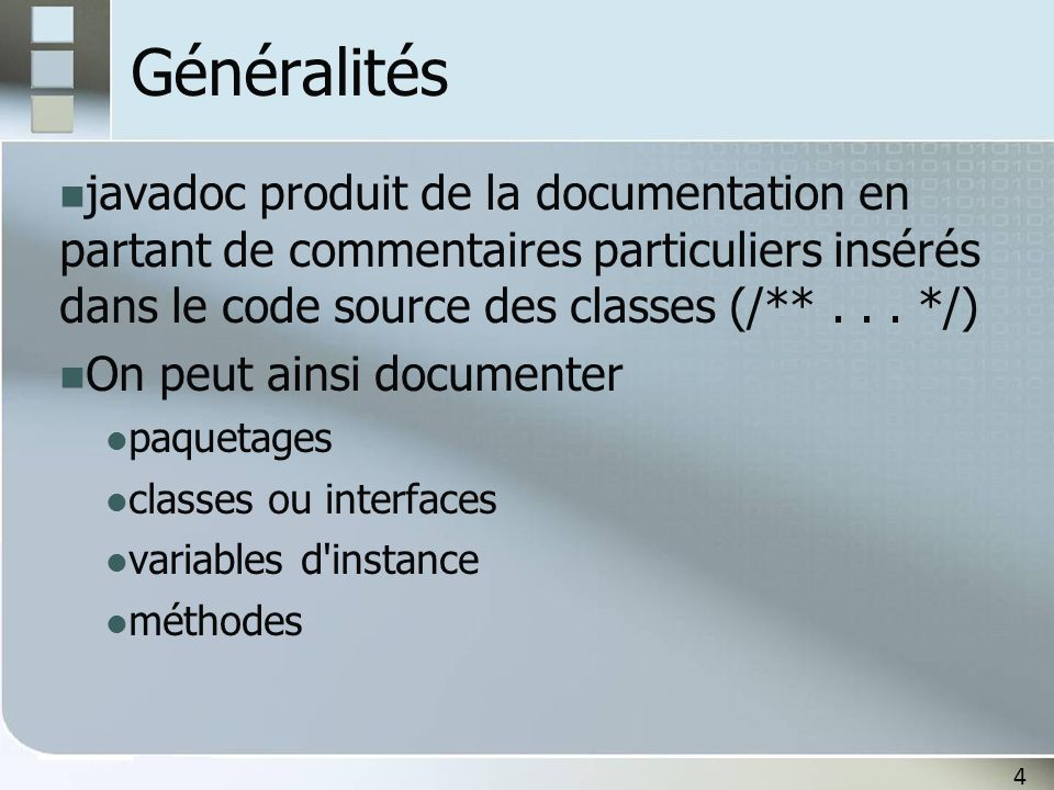 4 Généralités javadoc produit de la documentation en partant de commentaires particuliers insérés dans le code source des classes (/**... */) On peut