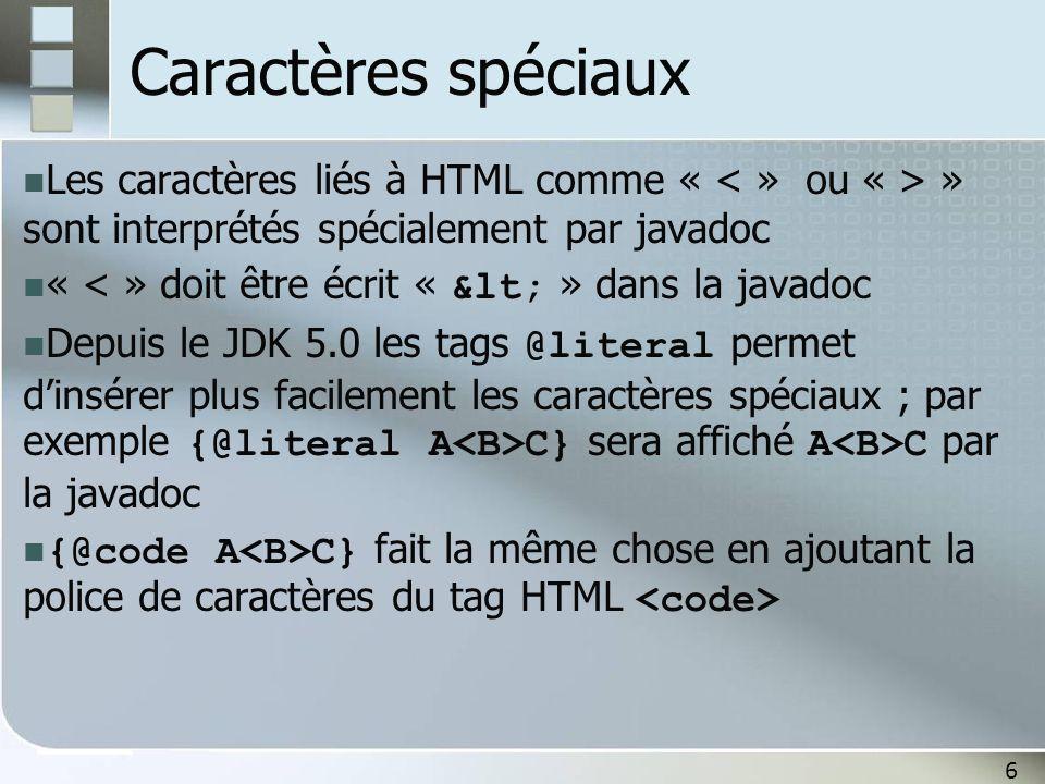 6 Caractères spéciaux Les caractères liés à HTML comme « » sont interprétés spécialement par javadoc « < » doit être écrit « < » dans la javadoc Depuis le JDK 5.0 les tags @literal permet dinsérer plus facilement les caractères spéciaux ; par exemple {@literal A C} sera affiché A C par la javadoc {@code A C} fait la même chose en ajoutant la police de caractères du tag HTML