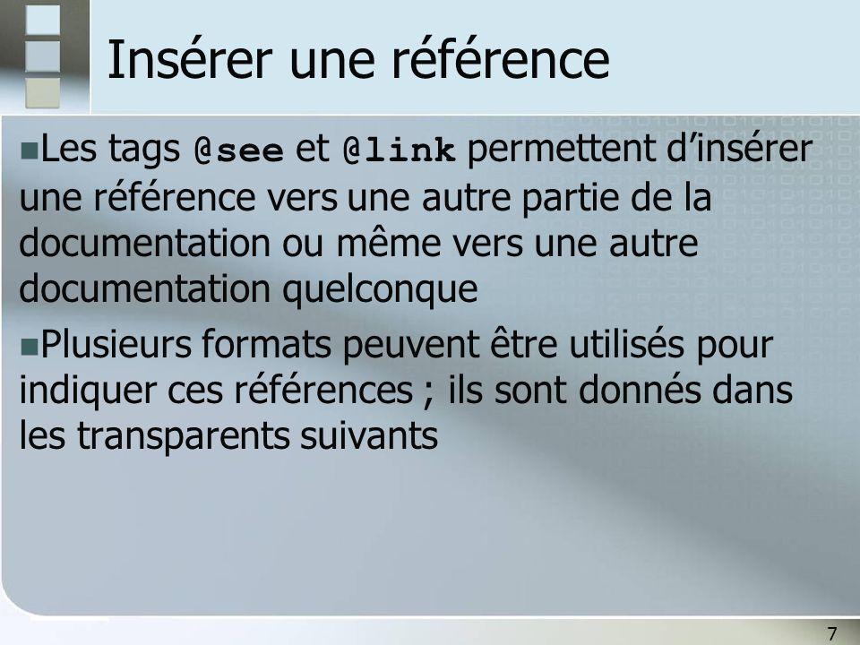 7 Insérer une référence Les tags @see et @link permettent dinsérer une référence vers une autre partie de la documentation ou même vers une autre documentation quelconque Plusieurs formats peuvent être utilisés pour indiquer ces références ; ils sont donnés dans les transparents suivants