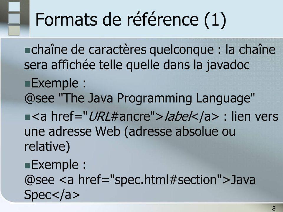8 Formats de référence (1) chaîne de caractères quelconque : la chaîne sera affichée telle quelle dans la javadoc Exemple : @see The Java Programming Language label : lien vers une adresse Web (adresse absolue ou relative) Exemple : @see Java Spec