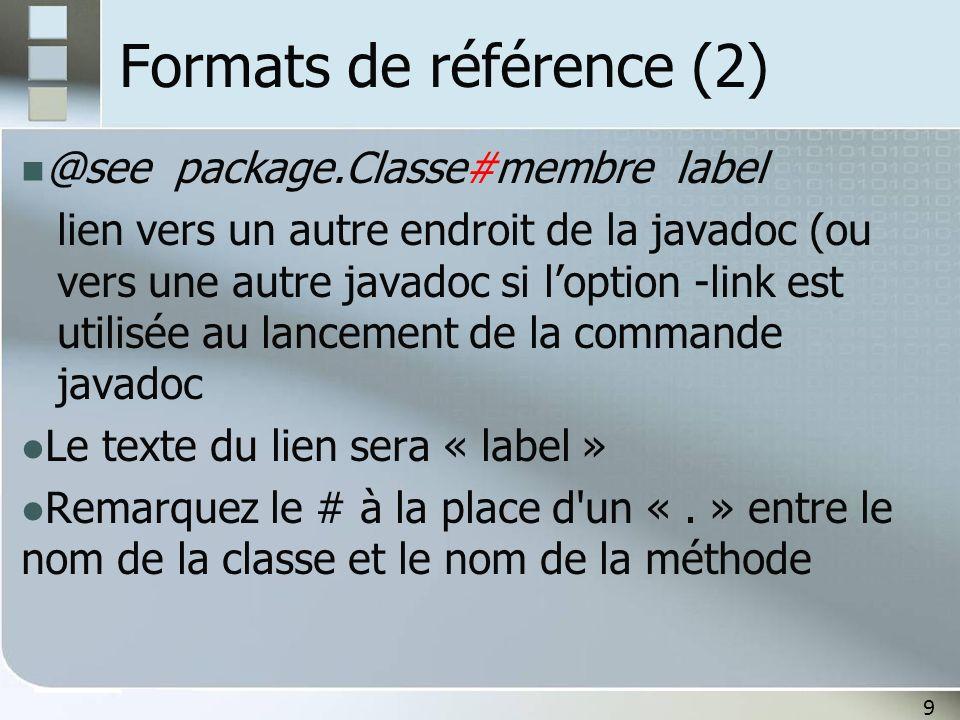 9 Formats de référence (2) @see package.Classe#membre label lien vers un autre endroit de la javadoc (ou vers une autre javadoc si loption -link est utilisée au lancement de la commande javadoc Le texte du lien sera « label » Remarquez le # à la place d un «.