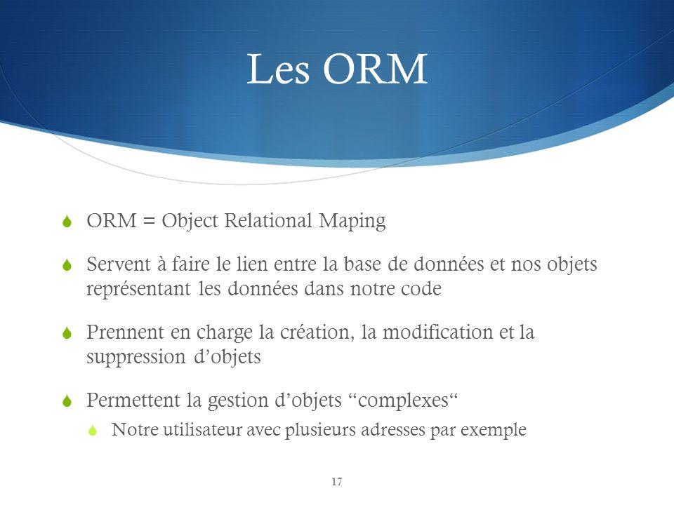 Les ORM ORM = Object Relational Maping Servent à faire le lien entre la base de données et nos objets représentant les données dans notre code Prennent en charge la création, la modification et la suppression dobjets Permettent la gestion dobjets complexes Notre utilisateur avec plusieurs adresses par exemple 17