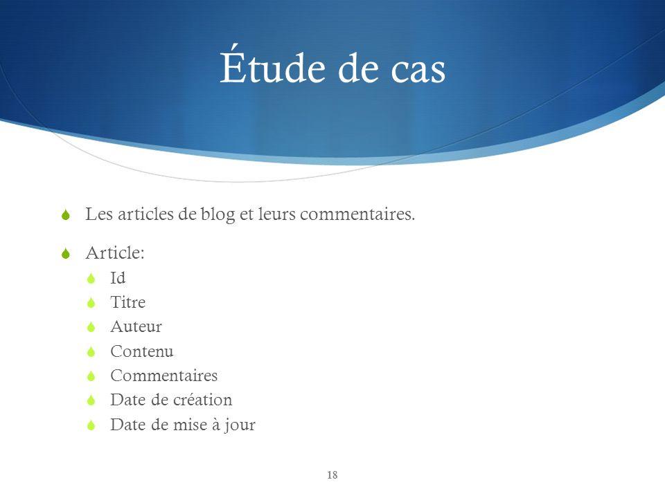 Étude de cas Les articles de blog et leurs commentaires. Article: Id Titre Auteur Contenu Commentaires Date de création Date de mise à jour 18