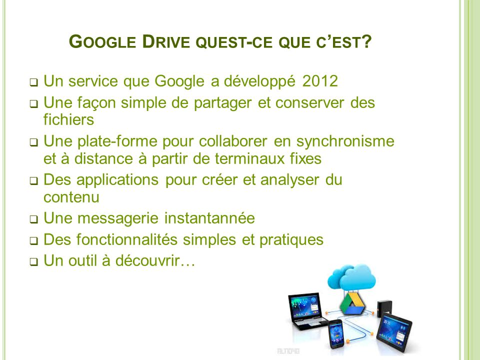 G OOGLE D RIVE QUEST - CE QUE C EST ? Un service que Google a développé 2012 Une façon simple de partager et conserver des fichiers Une plate-forme po