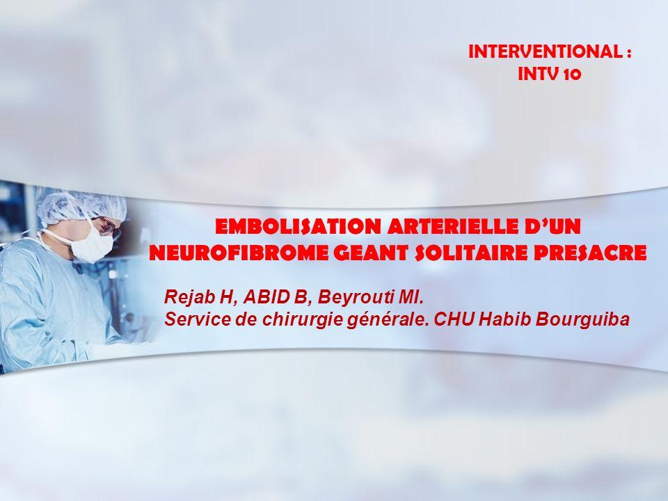EMBOLISATION ARTERIELLE DUN NEUROFIBROME GEANT SOLITAIRE PRESACRE Rejab H, ABID B, Beyrouti MI. Service de chirurgie générale. CHU Habib Bourguiba INT