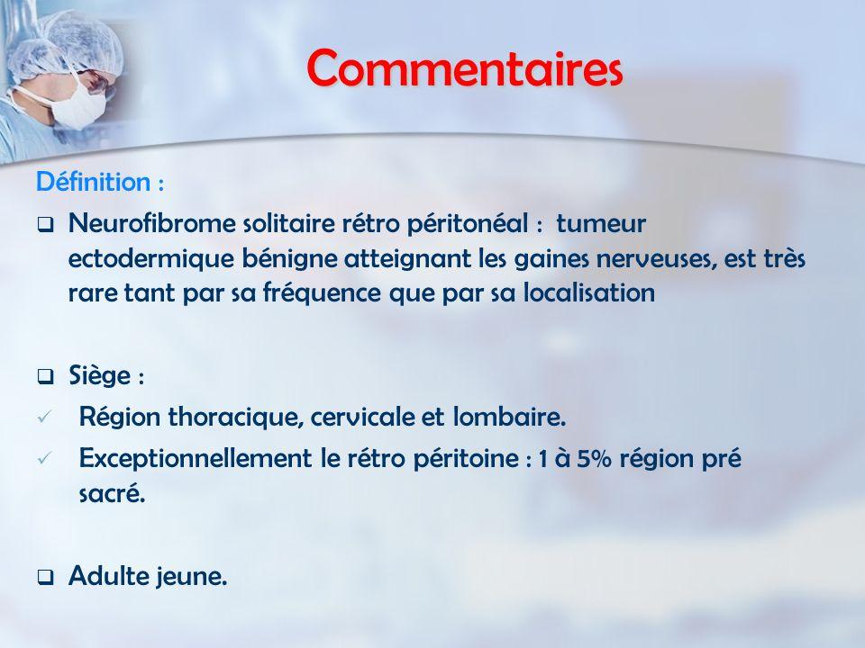 Commentaires Définition : Neurofibrome solitaire rétro péritonéal : tumeur ectodermique bénigne atteignant les gaines nerveuses, est très rare tant pa