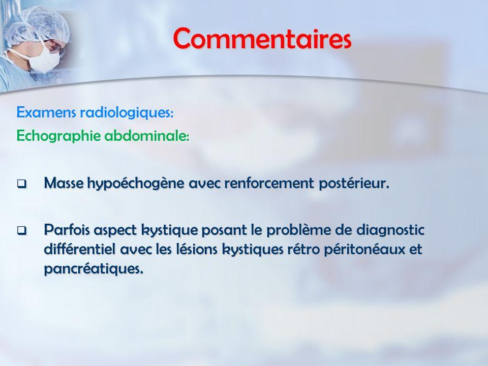 Commentaires Examens radiologiques: Echographie abdominale: Masse hypoéchogène avec renforcement postérieur. Masse hypoéchogène avec renforcement post