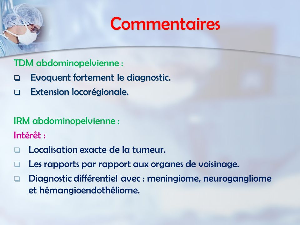 Commentaires TDM abdominopelvienne : Evoquent fortement le diagnostic. Evoquent fortement le diagnostic. Extension locorégionale. Extension locorégion