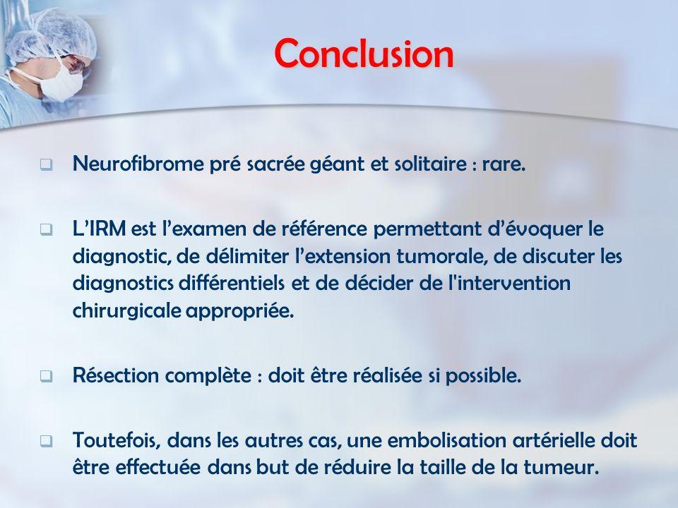 Conclusion Neurofibrome pré sacrée géant et solitaire : rare. LIRM est lexamen de référence permettant dévoquer le diagnostic, de délimiter lextension