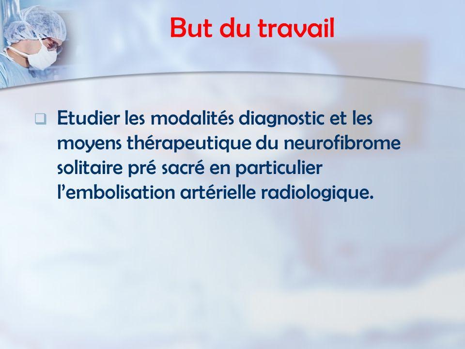 But du travail Etudier les modalités diagnostic et les moyens thérapeutique du neurofibrome solitaire pré sacré en particulier lembolisation artériell