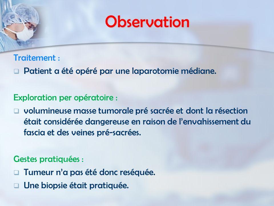 Observation Traitement : Patient a été opéré par une laparotomie médiane. Exploration per opératoire : volumineuse masse tumorale pré sacrée et dont l