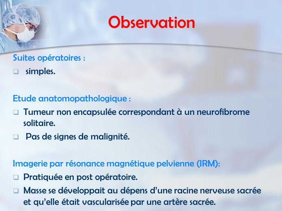 Observation Suites opératoires : simples. Etude anatomopathologique : Tumeur non encapsulée correspondant à un neurofibrome solitaire. Pas de signes d