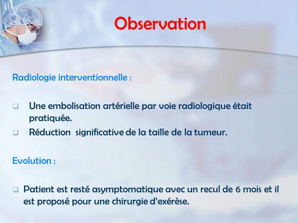 Observation Radiologie interventionnelle : Une embolisation artérielle par voie radiologique était pratiquée. Réduction significative de la taille de
