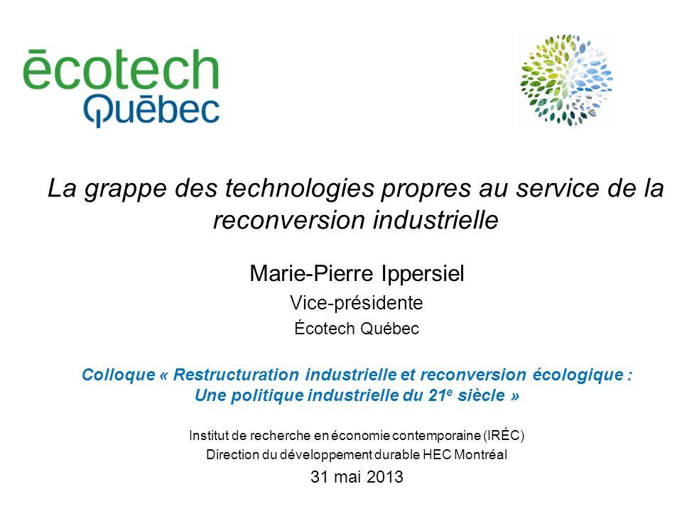 La grappe des technologies propres au service de la reconversion industrielle Marie-Pierre Ippersiel Vice-présidente Écotech Québec Colloque « Restruc
