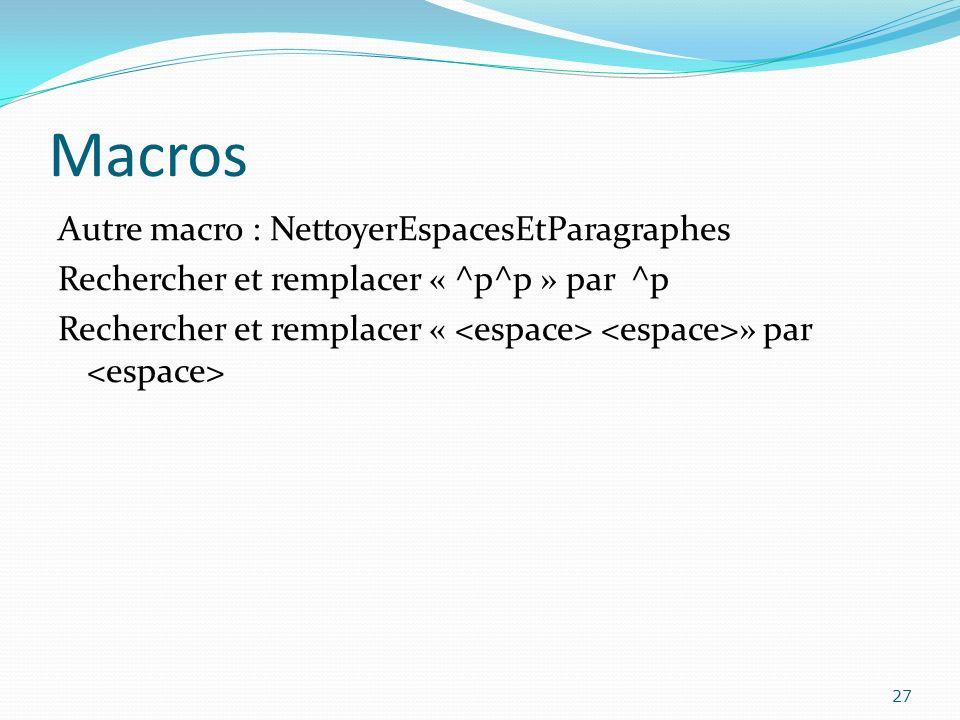Macros Autre macro : NettoyerEspacesEtParagraphes Rechercher et remplacer « ^p^p » par ^p Rechercher et remplacer « » par 27