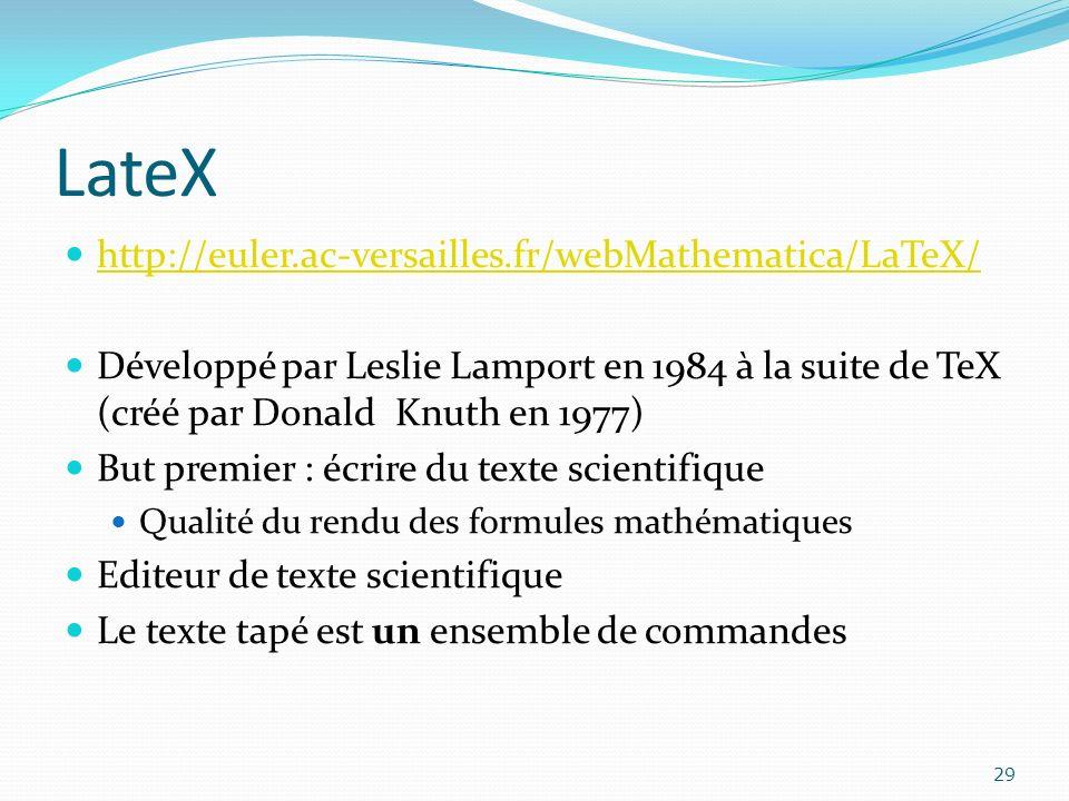 LateX http://euler.ac-versailles.fr/webMathematica/LaTeX/ Développé par Leslie Lamport en 1984 à la suite de TeX (créé par Donald Knuth en 1977) But p