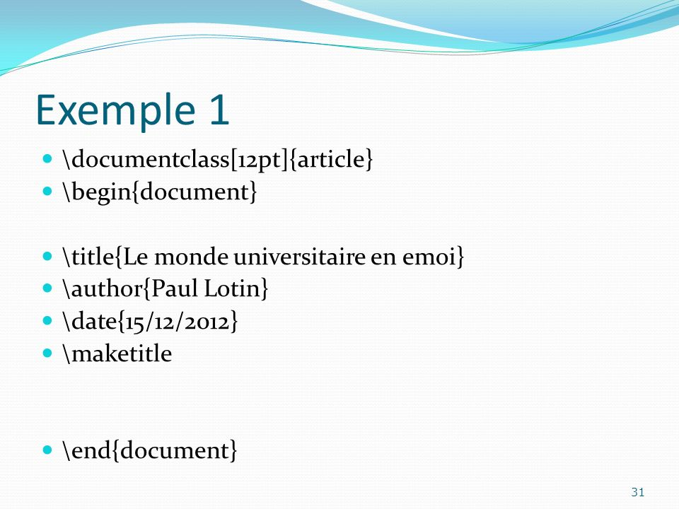 Exemple 1 \documentclass[12pt]{article} \begin{document} \title{Le monde universitaire en emoi} \author{Paul Lotin} \date{15/12/2012} \maketitle \end{