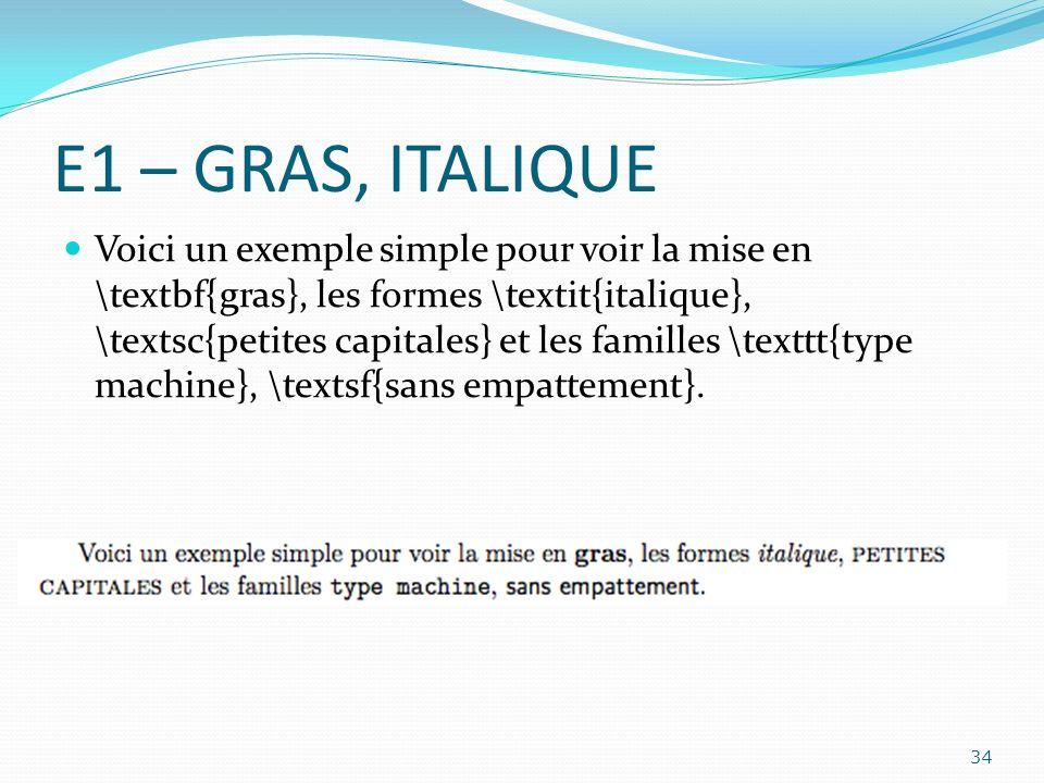 E1 – GRAS, ITALIQUE Voici un exemple simple pour voir la mise en \textbf{gras}, les formes \textit{italique}, \textsc{petites capitales} et les famill