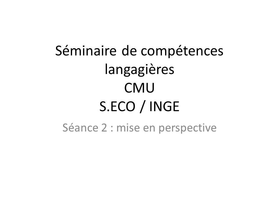 Séminaire de compétences langagières CMU S.ECO / INGE Séance 2 : mise en perspective