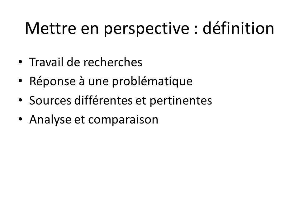 Mettre en perspective : définition Travail de recherches Réponse à une problématique Sources différentes et pertinentes Analyse et comparaison