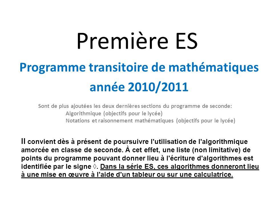 Première ES Programme transitoire de mathématiques année 2010/2011 Sont de plus ajoutées les deux dernières sections du programme de seconde: Algorithmique (objectifs pour le lycée) Notations et raisonnement mathématiques (objectifs pour le lycée) Il convient dès à présent de poursuivre l utilisation de l algorithmique amorcée en classe de seconde.
