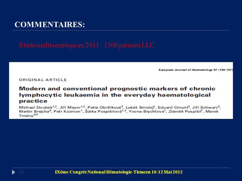 COMMENTAIRES: 13 Etude multicentrique en 2011 : 1300 patients LLC IXème Congrès National Hématologie-Tlemcen 10-12 Mai 2012