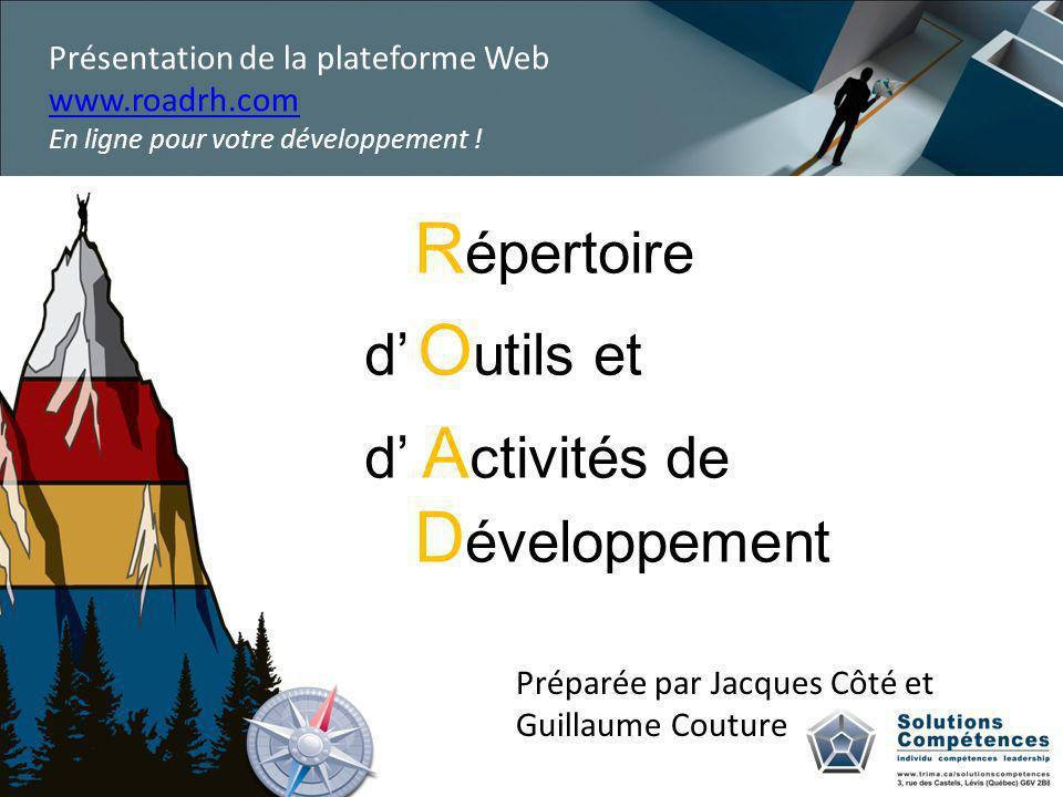 R épertoire d O utils et d A ctivités de D éveloppement Préparée par Jacques Côté et Guillaume Couture Présentation de la plateforme Web www.roadrh.com En ligne pour votre développement !