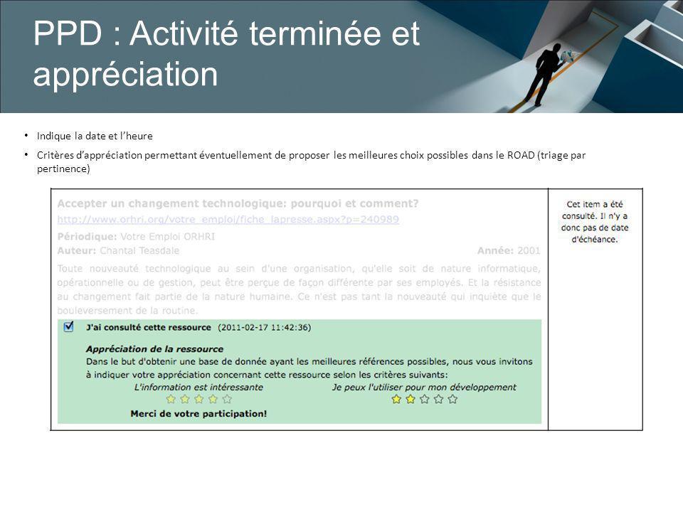PPD : Activité terminée et appréciation Indique la date et lheure Critères dappréciation permettant éventuellement de proposer les meilleures choix possibles dans le ROAD (triage par pertinence)